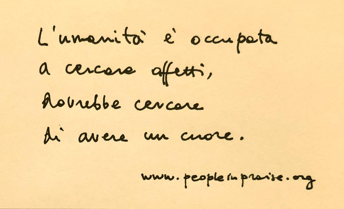 L'umanità è occupata a cercare affetti, dovrebbe cercare di avere un cuore.